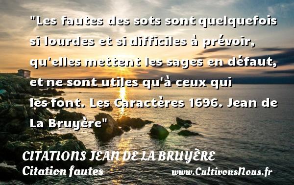 Citations Jean de La Bruyère - Citation fautes - Les fautes des sots sontquelquefois si lourdes et sidifficiles à prévoir, qu ellesmettent les sages en défaut, etne sont utiles qu à ceux qui lesfont.  Les Caractères 1696. Jean de La Bruyère   Une citation sur faute CITATIONS JEAN DE LA BRUYÈRE