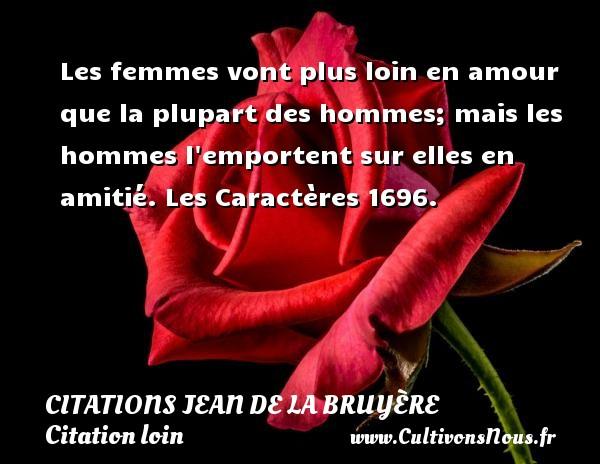 Citations Jean de La Bruyère - Citation loin - Les femmes vont plus loin en amour que la plupart des hommes; mais les hommes l emportent sur elles en amitié.  Les Caractères 1696.   Une citation de Jean de La Bruyère CITATIONS JEAN DE LA BRUYÈRE