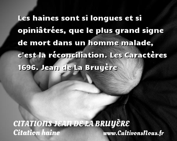 Citations Jean de La Bruyère - Citation haine - Les haines sont si longues et si opiniâtrées, que le plus grand signe de mort dans un homme malade, c est la réconciliation.  Les Caractères 1696. Jean de La Bruyère CITATIONS JEAN DE LA BRUYÈRE