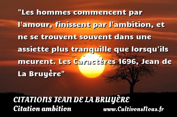 Les hommes commencent par l amour, finissent par l ambition, et ne se trouvent souvent dans une assiette plus tranquille que lorsqu ils meurent.  Les Caractères 1696, Jean de La Bruyère   Une citation sur l ambition CITATIONS JEAN DE LA BRUYÈRE - Citations Jean de La Bruyère - Citation ambition