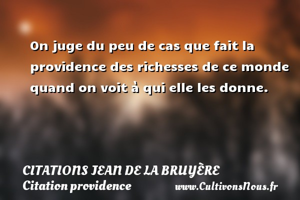 On juge du peu de cas que fait la providence des richesses de ce monde quand on voit à qui elle les donne.     Une citation de Jean de La Bruyère CITATIONS JEAN DE LA BRUYÈRE - Citations Jean de La Bruyère - Citation providence