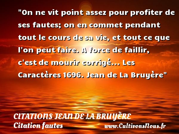 Citations Jean de La Bruyère - Citation fautes - On ne vit point assez pourprofiter de ses fautes; on encommet pendant tout le cours desa vie, et tout ce que l on peutfaire. A force de faillir, c estde mourir corrigé...  Les Caractères1696. Jean de La Bruyère   Une citation sur faute CITATIONS JEAN DE LA BRUYÈRE