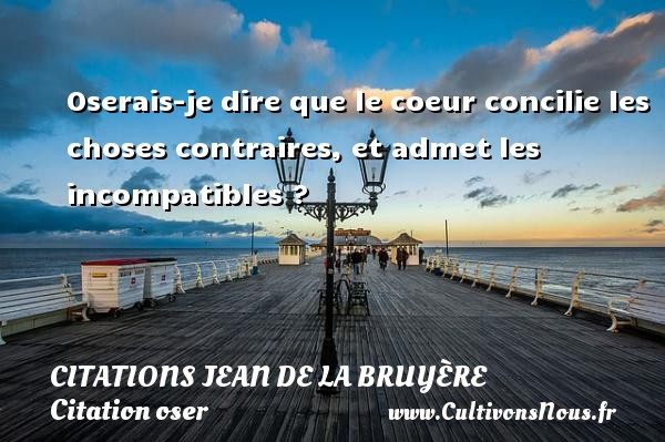 Citations Jean de La Bruyère - Citation oser - Oserais-je dire que le coeur concilie les choses contraires, et admet les incompatibles ?   Une citation de Jean de La Bruyère CITATIONS JEAN DE LA BRUYÈRE