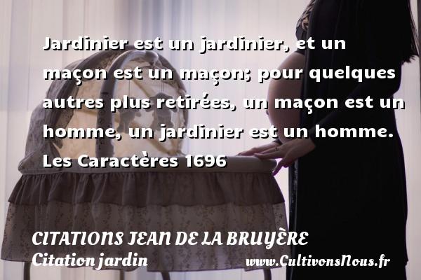 Jardinier est un jardinier, et un maçon est un maçon; pour quelques autres plus retirées, un maçon est un homme, un jardinier est un homme.  Les Caractères 1696     Une citation de Jean de La Bruyère CITATIONS JEAN DE LA BRUYÈRE - Citations Jean de La Bruyère - Citation jardin