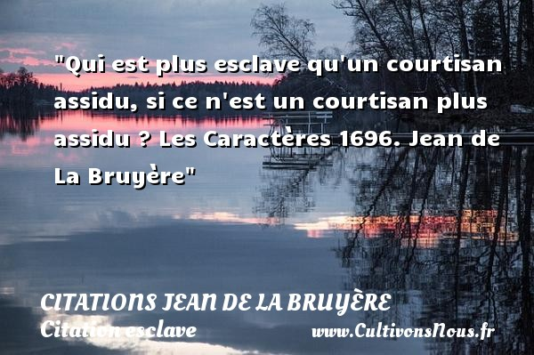 Citations Jean de La Bruyère - Citation esclave - Qui est plus esclave qu un courtisan assidu, si ce n est un courtisan plus assidu ?  Les Caractères 1696. Jean de La Bruyère   Une citation sur l esclave CITATIONS JEAN DE LA BRUYÈRE