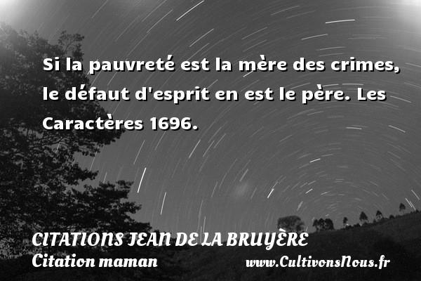 Citations Jean de La Bruyère - Citation maman - Si la pauvreté est la mère des crimes, le défaut d esprit en est le père. Les Caractères 1696. Une citation de Jean de La Bruyère CITATIONS JEAN DE LA BRUYÈRE