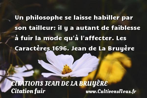 Citations Jean de La Bruyère - Citation fuir - Un philosophe se laisse habiller par son tailleur: il y a autant de faiblesse à fuir la mode qu à l affecter.  Les Caractères 1696. Jean de La Bruyère CITATIONS JEAN DE LA BRUYÈRE