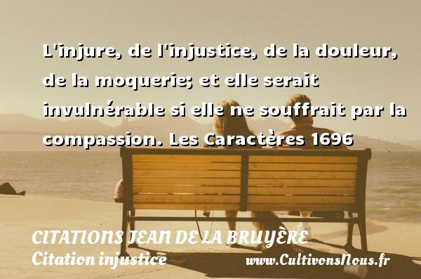 L injure, de l injustice, de la douleur, de la moquerie; et elle serait invulnérable si elle ne souffrait par la compassion.  Les Caractères 1696     Une citation de Jean de La Bruyère CITATIONS JEAN DE LA BRUYÈRE - Citations Jean de La Bruyère - Citation injustice