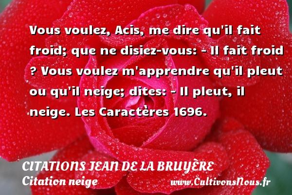 Vous voulez, Acis, me dire qu il fait froid; que ne disiez-vous: - Il fait froid ? Vous voulez m apprendre qu il pleut ou qu il neige; dites: - Il pleut, il neige.  Les Caractères 1696.   Une citation de Jean de La Bruyère CITATIONS JEAN DE LA BRUYÈRE - Citations Jean de La Bruyère - Citation neige