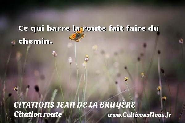 Citations Jean de La Bruyère - Citation route - Ce qui barre la route fait faire du chemin.     Une citation de Jean de La Bruyère CITATIONS JEAN DE LA BRUYÈRE