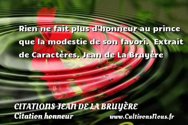 Citations Jean de La Bruyère - Citation honneur - Rien ne fait plus d honneur au prince que la modestie de son favori.   Extrait de Caractères. Jean de La Bruyère CITATIONS JEAN DE LA BRUYÈRE