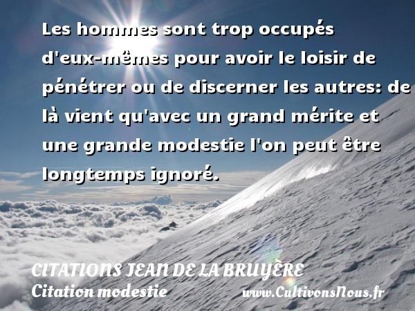 Citations Jean de La Bruyère - Citation modestie - Les hommes sont trop occupés d eux-mêmes pour avoir le loisir de pénétrer ou de discerner les autres: de là vient qu avec un grand mérite et une grande modestie l on peut être longtemps ignoré.     Une citation de Jean de La Bruyère CITATIONS JEAN DE LA BRUYÈRE