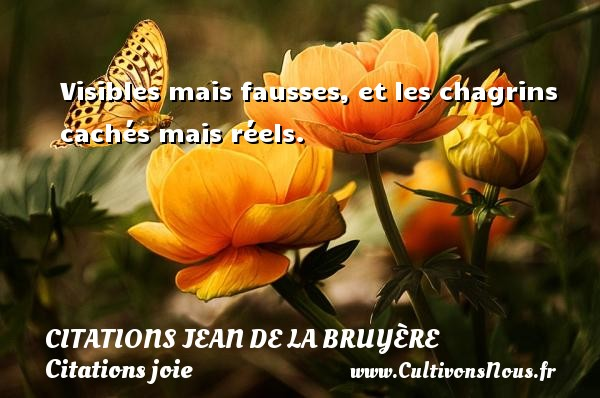 Citations Jean de La Bruyère - Citations joie - Visibles mais fausses, et les chagrins cachés mais réels.   Une citation de Jean de La Bruyère CITATIONS JEAN DE LA BRUYÈRE
