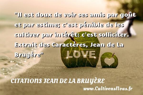 Citations Jean de La Bruyère - Citation ami - Il est doux de voir ses amis par goût et par estime; c est pénible de les cultiver par intérêt: c est solliciter.   Extrait des Caractères, Jean de La Bruyère   Une citation sur l ami CITATIONS JEAN DE LA BRUYÈRE