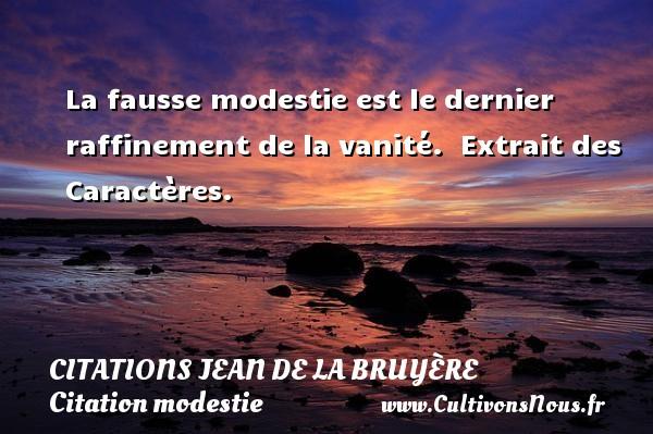 Citations Jean de La Bruyère - Citation modestie - La fausse modestie est le dernier raffinement de la vanité.   Extrait des Caractères.   Une citation de Jean de La Bruyère CITATIONS JEAN DE LA BRUYÈRE