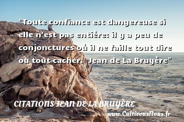Citations Jean de La Bruyère - Citation confiance - Toute confiance est dangereuse si elle n est pas entière: il y a peu de conjonctures où il ne faille tout dire ou tout cacher.   Jean de La Bruyère   Une citation sur la confiance CITATIONS JEAN DE LA BRUYÈRE
