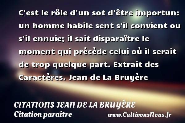 Citations Jean de La Bruyère - Citation paraître - C est le rôle d un sot d être importun: un homme habile sent s il convient ou s il ennuie; il sait disparaître le moment qui précède celui où il serait de trop quelque part.  Extrait des Caractères. Jean de La Bruyère CITATIONS JEAN DE LA BRUYÈRE