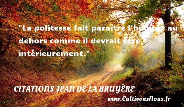 La politesse fait paraître l homme au dehors comme il devrait être intérieurement.  Une citation de Jean de La Bruyère CITATIONS JEAN DE LA BRUYÈRE - Citations Jean de La Bruyère - Citation paraître