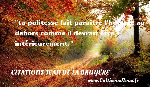 Citations Jean de La Bruyère - Citation paraître - La politesse fait paraître l homme au dehors comme il devrait être intérieurement.  Une citation de Jean de La Bruyère CITATIONS JEAN DE LA BRUYÈRE