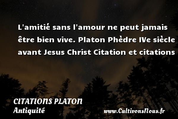 L amitié sans l amour ne peut jamais être bien vive.  Platon  Phèdre  IVe siècle avant Jesus Christ  Citation et citations  Une citation de Platon  PLATON - Citations Platon - Antiquité - Citation philosophie - philosophe