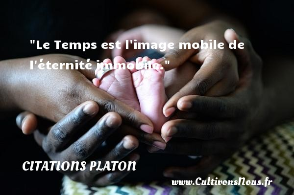 Le Temps est l image mobile de l éternité immobile.  Une citation de Platon CITATIONS PLATON - Antiquité - Citation philosophie - philosophe