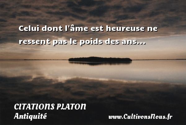 Celui dont l âme est heureuse ne ressent pas le poids des ans...  Une citation de Platon CITATIONS PLATON - Antiquité - Citation philosophie - philosophe