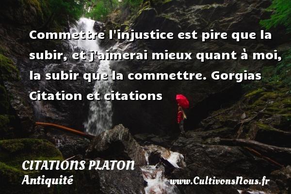 Citations - Citations Platon - Antiquité - Citation philosophie - philosophe - Commettre l injustice est pire que la subir, et j aimerai mieux quant à moi, la subir que la commettre.  Gorgias  Citation et citations  Une citation de Platon CITATIONS PLATON