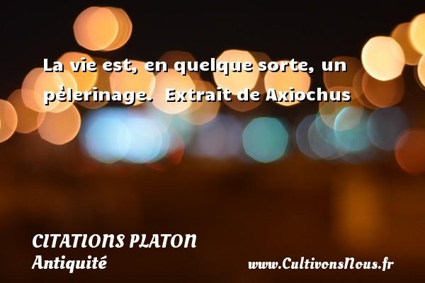La vie est, en quelque sorte, un pèlerinage.   Extrait de Axiochus  Une citation de Platon CITATIONS PLATON - Antiquité - Citation philosophie - philosophe