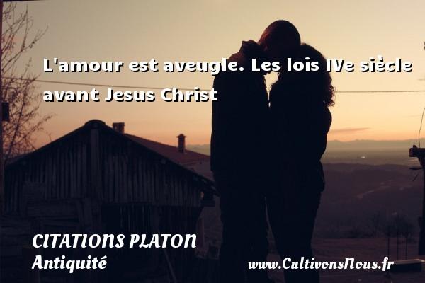 L amour est aveugle.  Les lois IVe siècle avant Jesus Christ  Une citation de Platon CITATIONS PLATON - Citations - Citations Platon - Antiquité - Citation philosophie - philosophe