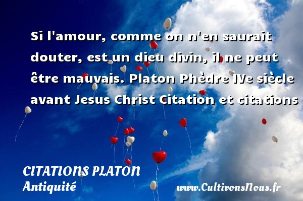Si l amour, comme on n en saurait douter, est un dieu divin, il ne peut être mauvais.  Platon  Phèdre  IVe siècle avant Jesus Christ  Citation et citations  Une citation de Platon  PLATON - Citations Platon - Antiquité - Citation philosophie - philosophe