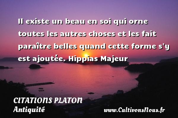 Il existe un beau en soi qui orne toutes les autres choses et les fait paraître belles quand cette forme s y est ajoutée.  Hippias Majeur  Une citation de Platon CITATIONS PLATON - Citations - Citations Platon - Antiquité - Citation philosophie - philosophe