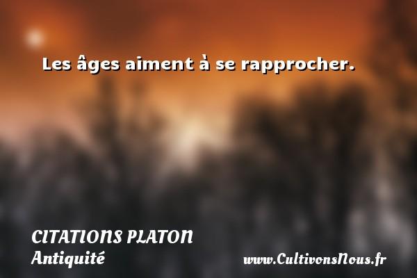 Les âges aiment à se rapprocher.  Une citation de Platon CITATIONS PLATON - Antiquité - Citation philosophie - philosophe