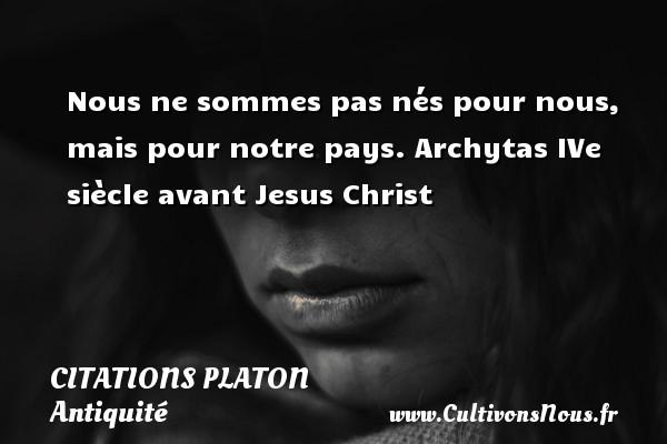 Nous ne sommes pas nés pour nous, mais pour notre pays.  Archytas IVe siècle avant Jesus Christ  Une citation de Platon CITATIONS PLATON - Antiquité - Citation philosophie - philosophe
