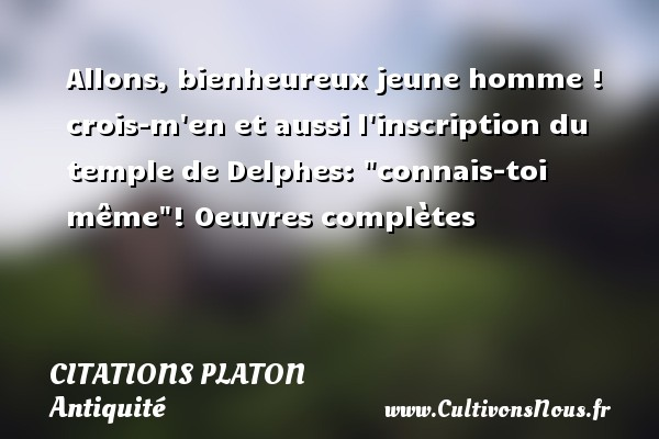 Citations - Citations Platon - Antiquité - Citation philosophie - philosophe - Allons, bienheureux jeune homme ! crois-m en et aussi l inscription du temple de Delphes:  connais-toi même !  Oeuvres complètes  Une citation de Platon CITATIONS PLATON