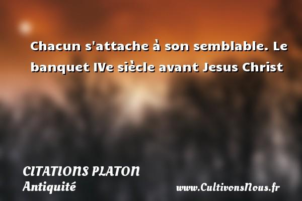 Citations - Citations Platon - Antiquité - Citation philosophie - philosophe - Chacun s attache à son semblable.  Le banquet IVe siècle avant Jesus Christ  Une citation de Platon CITATIONS PLATON
