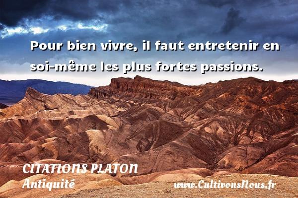 Citations - Citations Platon - Antiquité - Citation philosophie - philosophe - Pour bien vivre, il faut entretenir en soi-même les plus fortes passions.  Une citation de Platon CITATIONS PLATON