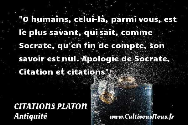 O humains, celui-là, parmi vous, est le plus savant, qui sait, comme Socrate, qu en fin de compte, son savoir est nul.  Apologie de Socrate,  Une citation de Platon CITATIONS PLATON - Antiquité - Citation mains - Citation philosophie - philosophe