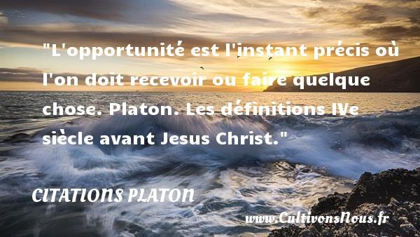 L opportunité est l instant précis où l on doit recevoir ou faire quelque chose.  Platon. Les définitions IVe siècle avant Jesus Christ. Une citation de Platon CITATIONS PLATON - Antiquité - Citation philosophie - philosophe