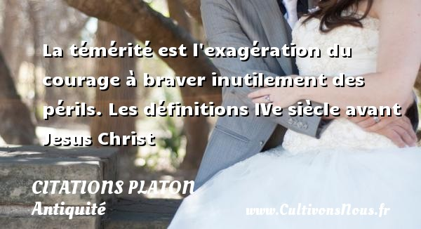 La témérité est l exagération du courage à braver inutilement des périls.  Les définitions IVe siècle avant Jesus Christ  Une citation de Platon CITATIONS PLATON - Citations - Citations Platon - Antiquité - Citation philosophie - philosophe