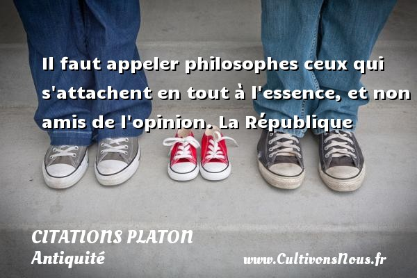 Il faut appeler philosophes ceux qui s attachent en tout à l essence, et non amis de l opinion.  La République  Une citation de Platon CITATIONS PLATON - Antiquité - Citation philosophie