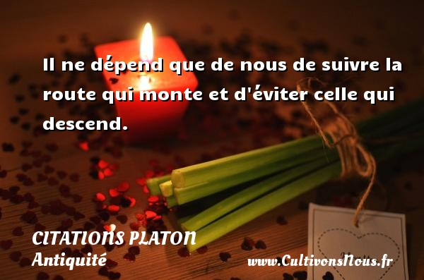 Citations - Citations Platon - Antiquité - Citation philosophie - philosophe - Il ne dépend que de nous de suivre la route qui monte et d éviter celle qui descend.  Une citation de Platon CITATIONS PLATON