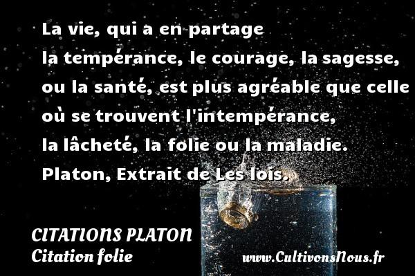 Citations - Citations Platon - Citation folie - La vie, qui a en partage latempérance, le courage, lasagesse, ou la santé, estplus agréable que celle où setrouvent l intempérance, lalâcheté, la folie ou lamaladie.  Platon,Extrait de Les lois.   Une citation de Platon CITATIONS PLATON
