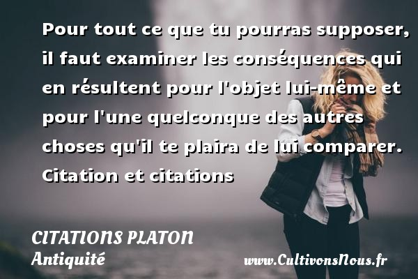 Citations - Citations Platon - Antiquité - Citation philosophie - philosophe - Pour tout ce que tu pourras supposer, il faut examiner les conséquences qui en résultent pour l objet lui-même et pour l une quelconque des autres choses qu il te plaira de lui comparer.  Citation et citations  Une citation de Platon CITATIONS PLATON