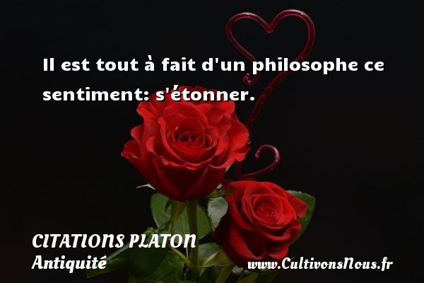 Citations - Citations Platon - Antiquité - Citation philosophie - philosophe - Il est tout à fait d un philosophe ce sentiment: s étonner.  Une citation de Platon CITATIONS PLATON