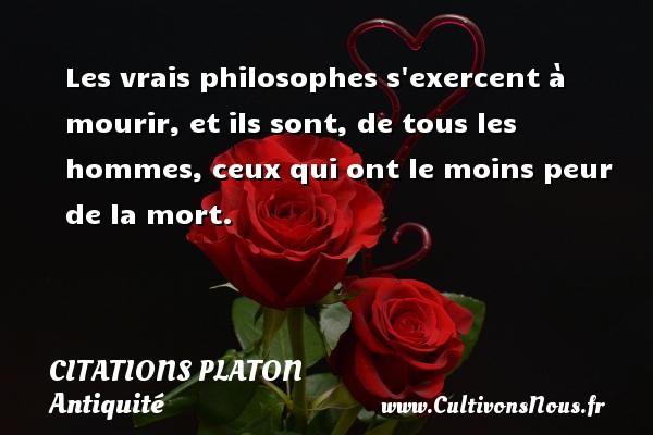 Citations - Citations Platon - Antiquité - Citation philosophie - philosophe - Les vrais philosophes s exercent à mourir, et ils sont, de tous les hommes, ceux qui ont le moins peur de la mort.  Une citation de Platon CITATIONS PLATON