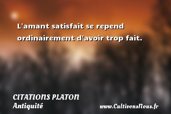 Citations - Citations Platon - Antiquité - Citation philosophie - philosophe - L amant satisfait se repend ordinairement d avoir trop fait.  Une citation de Platon CITATIONS PLATON