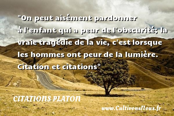Citations - Citations Platon - Antiquité - Citation donner - Citation philosophie - philosophe - On peut aisément pardonner à l enfant qui a peur de l obscurité; la vraie tragédie de la vie, c est lorsque les hommes ont peur de la lumière.   Platon   Une citation sur donner CITATIONS PLATON