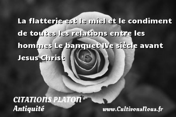 La flatterie est le miel et le condiment de toutes les relations entre les hommes  Le banquet IVe siècle avant Jesus Christ  Une citation de Platon CITATIONS PLATON - Antiquité - Citation philosophie - philosophe
