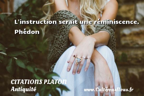 Citations - Citations Platon - Antiquité - Citation philosophie - philosophe - L instruction serait une réminiscence.  Phédon  Une citation de Platon CITATIONS PLATON