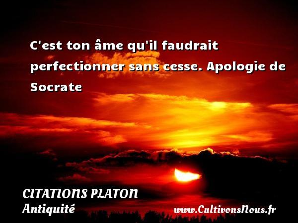 Citations - Citations Platon - Antiquité - Citation philosophie - philosophe - C est ton âme qu il faudrait perfectionner sans cesse.  Apologie de Socrate  Une citation de Platon CITATIONS PLATON